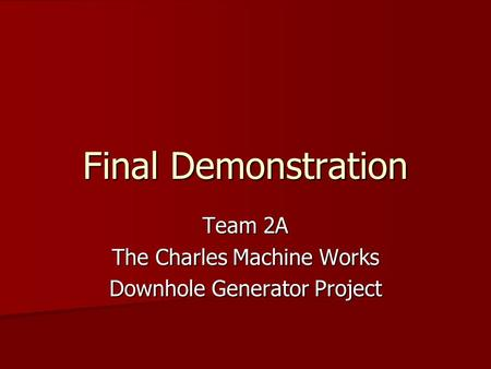 Final Demonstration Team 2A The Charles Machine Works Downhole Generator Project.