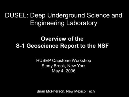 DUSEL: Deep Underground Science and Engineering Laboratory Brian McPherson, New Mexico Tech Overview of the S-1 Geoscience Report to the NSF HUSEP Capstone.