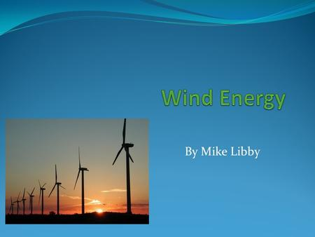 By Mike Libby. What is Wind Energy? Wind energy is when we make wind turbines to harness the wind in certain areas of the world and the wind makes kinetic.