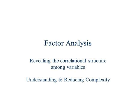 Factor Analysis Revealing the correlational structure among variables Understanding & Reducing Complexity.