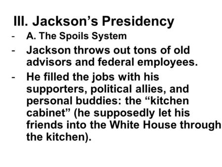 III. Jackson's Presidency -A. The Spoils System -Jackson throws out tons of old advisors and federal employees. -He filled the jobs with his supporters,