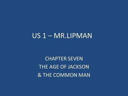 US 1 – MR.LIPMAN CHAPTER SEVEN THE AGE OF JACKSON & THE COMMON MAN.