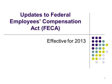 1 Updates to Federal Employees' Compensation Act (FECA) Effective for 2013.