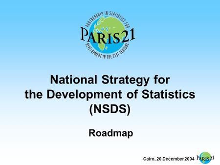 Cairo, 20 December 2004 National Strategy for the Development of Statistics (NSDS) Roadmap.
