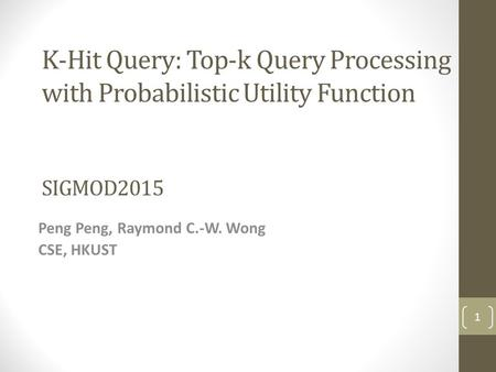 K-Hit Query: Top-k Query Processing with Probabilistic Utility Function SIGMOD2015 Peng Peng, Raymond C.-W. Wong CSE, HKUST 1.