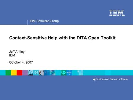 IBM Software Group ® Context-Sensitive Help with the DITA Open Toolkit Jeff Antley IBM October 4, 2007.