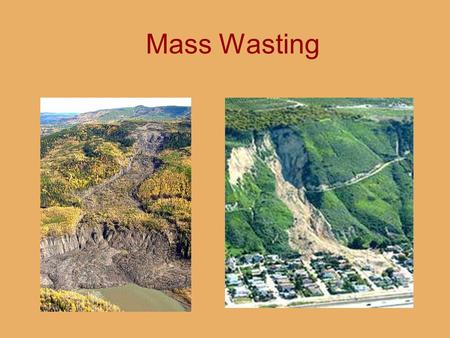 Mass Wasting. What is Mass Wasting? The downslope movement of slope material. Gravity is the key to mass wasting. Landslides are mass wasting.