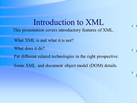 Introduction to XML This presentation covers introductory features of XML. What XML is and what it is not? What does it do? Put different related technologies.