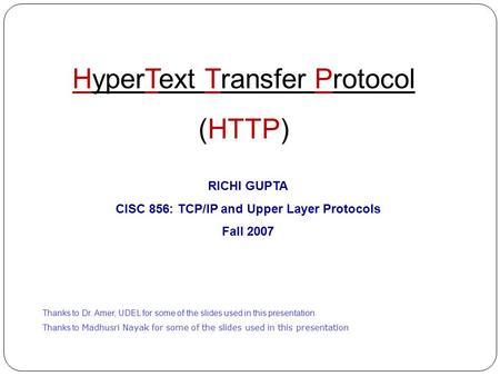 HyperText Transfer Protocol (HTTP) RICHI GUPTA CISC 856: TCP/IP and Upper Layer Protocols Fall 2007 Thanks to Dr. Amer, UDEL for some of the slides used.