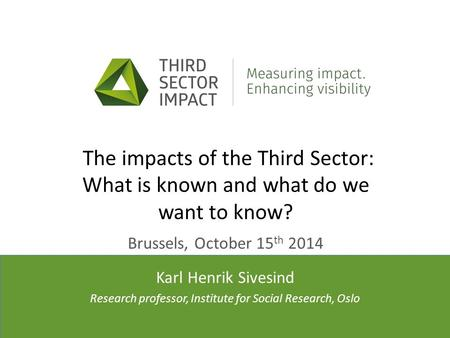 Presenter(s)' affiliation(s) The impacts of the Third Sector: What is known and what do we want to know? Brussels, October 15 th 2014 Karl Henrik Sivesind.