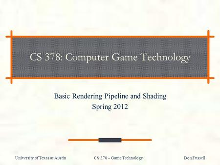 University of Texas at Austin CS 378 – Game Technology Don Fussell CS 378: Computer Game Technology Basic Rendering Pipeline and Shading Spring 2012.