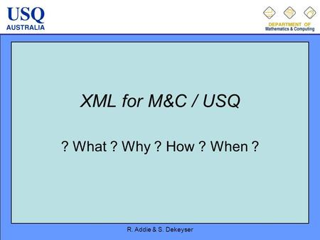 R. Addie & S. Dekeyser XML for M&C / USQ ? What ? Why ? How ? When ?