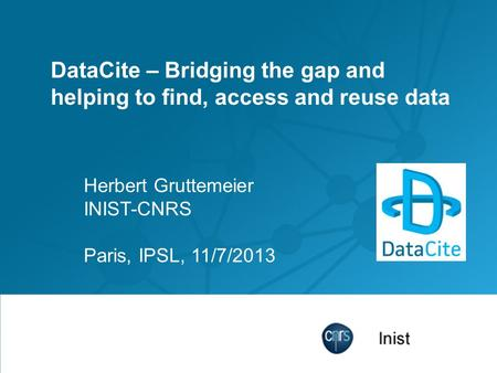 DataCite – Bridging the gap and helping to find, access and reuse data Herbert Gruttemeier INIST-CNRS Paris, IPSL, 11/7/2013.