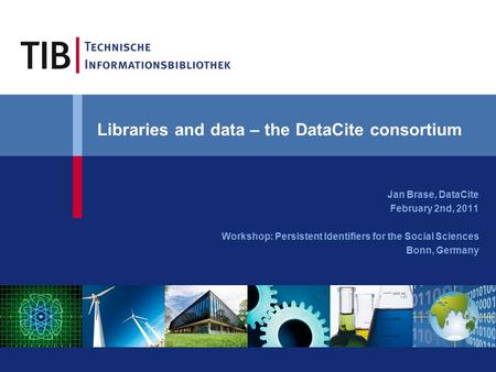 Libraries and data – the DataCite consortium Jan Brase, DataCite February 2nd, 2011 Workshop: Persistent Identifiers for the Social Sciences Bonn, Germany.