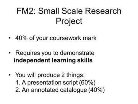 FM2: Small Scale Research Project 40% of your coursework mark Requires you to demonstrate independent learning skills You will produce 2 things: 1. A.