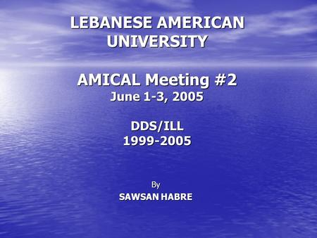 By SAWSAN HABRE LEBANESE AMERICAN UNIVERSITY AMICAL Meeting #2 June 1-3, 2005 DDS/ILL1999-2005.