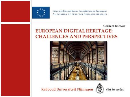EUROPEAN DIGITAL HERITAGE: CHALLENGES AND PERSPECTIVES Graham Jefcoate.