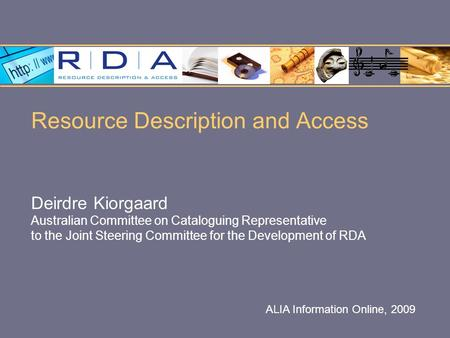 Resource Description and Access Deirdre Kiorgaard Australian Committee on Cataloguing Representative to the Joint Steering Committee for the Development.