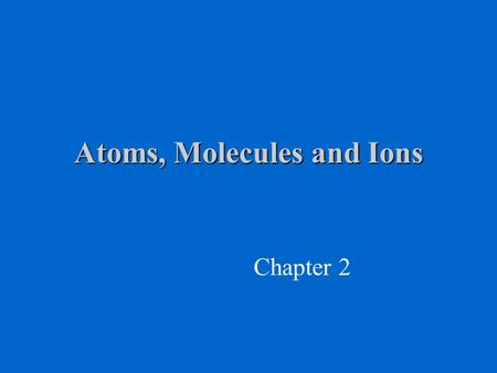 Atoms, Molecules and Ions Chapter 2. Properties of the Electron, Proton & Neutron amu = atomic mass units 1 amu = 1.66x10 -24 g Mass of carbon-12 = 12.