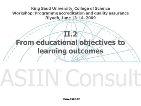 King Saud University, College of Science Workshop: Programme accreditation and quality assurance Riyadh, June 13-14, 2009 II.2 From educational objectives.