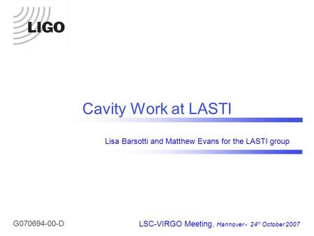 Cavity Work at LASTI LSC-VIRGO Meeting, Hannover - 24 th October 2007 Lisa Barsotti and Matthew Evans for the LASTI group G070694-00-D.