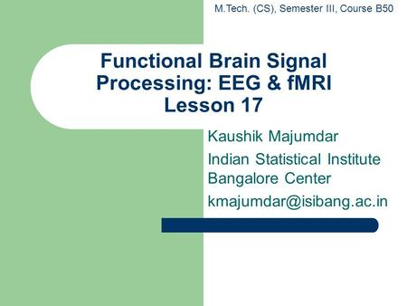 Functional Brain Signal Processing: EEG & fMRI Lesson 17 Kaushik Majumdar Indian Statistical Institute Bangalore Center M.Tech.
