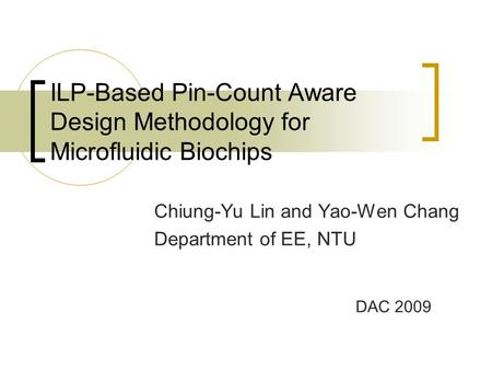 ILP-Based Pin-Count Aware Design Methodology for Microfluidic Biochips Chiung-Yu Lin and Yao-Wen Chang Department of EE, NTU DAC 2009.