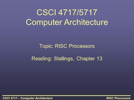 RISC ProcessorsCSCI 4717 – Computer Architecture CSCI 4717/5717 Computer Architecture Topic: RISC Processors Reading: Stallings, Chapter 13.