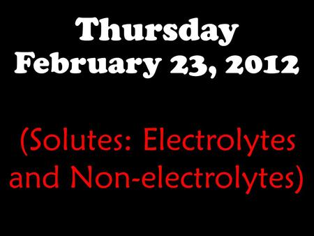 Thursday February 23, 2012 (Solutes: Electrolytes and Non-electrolytes)