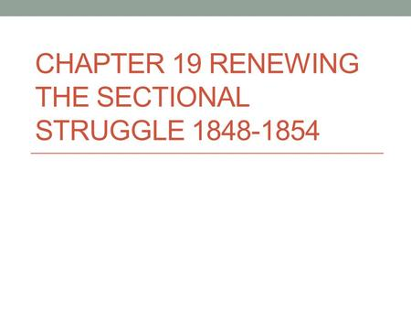 CHAPTER 19 RENEWING THE SECTIONAL STRUGGLE 1848-1854.