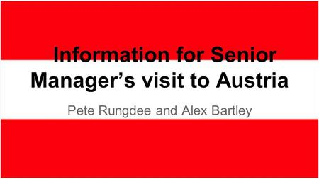 Pete Rungdee and Alex Bartley Information for Senior Manager's visit to Austria.
