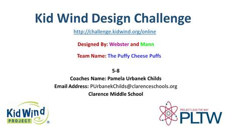 Kid Wind Design Challenge Team Name: The Puffy Cheese Puffs Designed By: Webster and Mann 5-8 Coaches Name: Pamela Urbanek Childs  Address: