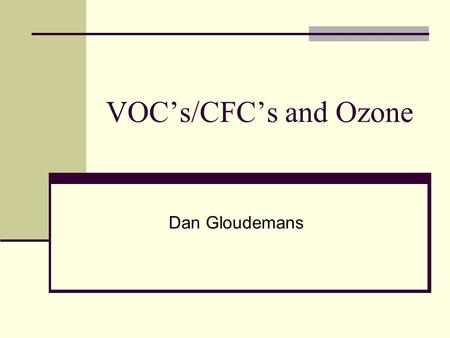 VOC's/CFC's and Ozone Dan Gloudemans. Presentation Overview VOC's Ozone Formation, natural/other VOC's Destruction, natural/other CFC's Measurement /