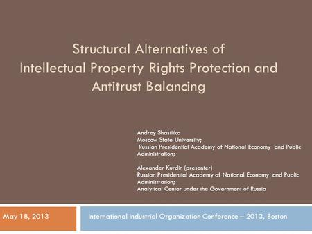 Structural Alternatives of Intellectual Property Rights Protection and Antitrust Balancing Andrey Shastitko Moscow State University; Russian Presidential.