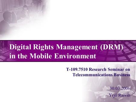 Digital Rights Management (DRM) in the Mobile Environment T-109.7510 Research Seminar on Telecommunications Business 30.03.2006 Yrjö Raivio.