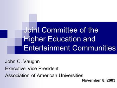 Joint Committee of the Higher Education and Entertainment Communities John C. Vaughn Executive Vice President Association of American Universities November.