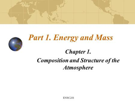 ENSC201 Part 1. Energy and Mass Chapter 1. Composition and Structure of the Atmosphere.