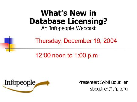 What's New in Database Licensing? An Infopeople Webcast Presenter: Sybil Boutilier Thursday, December 16, 2004 12:00 noon to 1:00 p.m.