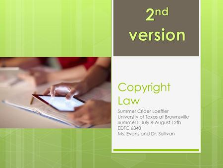 Copyright Law Summer Crider Loeffler University of Texas at Brownsville Summer II July 8-August 12th EDTC 6340 Ms. Evans and Dr. Sullivan.