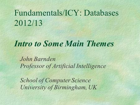Fundamentals/ICY: Databases 2012/13 Intro to Some Main Themes John Barnden Professor of Artificial Intelligence School of Computer Science University of.