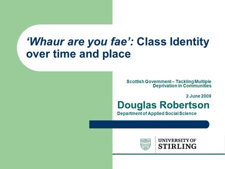 'Whaur are you fae': Class Identity over time and place Scottish Government – Tackling Multiple Deprivation in Communities 2 June 2009 Douglas Robertson.