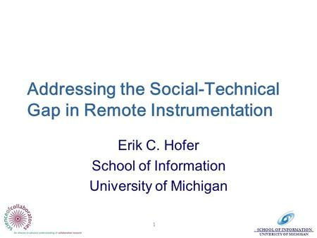 SCHOOL OF INFORMATION UNIVERSITY OF MICHIGAN 1 Addressing the Social-Technical Gap in Remote Instrumentation Erik C. Hofer School of Information University.