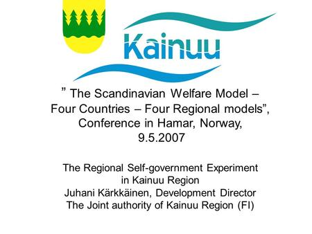 """ The Scandinavian Welfare Model – Four Countries – Four Regional models"", Conference in Hamar, Norway, 9.5.2007 The Regional Self-government Experiment."