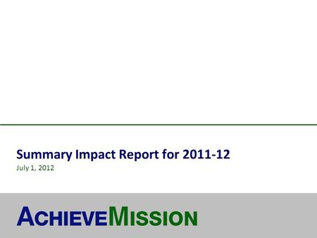 Summary Impact Report for 2011-12 July 1, 2012. © 2012 AchieveMission 2 About AchieveMission MISSION Dramatically increase the impact achieved by nonprofits.