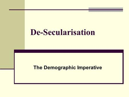 De-Secularisation The Demographic Imperative. The Rise of Demography Demographic Transition Uneven Ethnic differentials have had political ramifications.