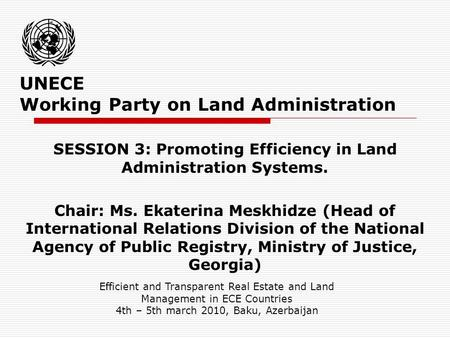 UNECE Working Party on Land Administration SESSION 3: Promoting Efficiency in Land Administration Systems. Chair: Ms. Ekaterina Meskhidze (Head of International.