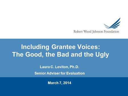 Including Grantee Voices: The Good, the Bad and the Ugly Laura C. Leviton, Ph.D. Senior Adviser for Evaluation March 7, 2014.