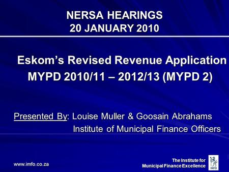 The Institute for Municipal Finance Excellence www.imfo.co.za NERSA HEARINGS 20 JANUARY 2010 Eskom's Revised Revenue Application MYPD 2010/11 – 2012/13.