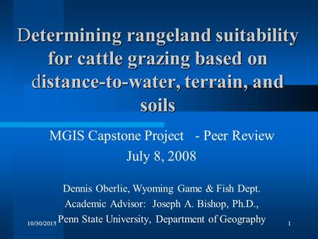 10/30/20151 Determining rangeland suitability for cattle grazing based on distance-to-water, terrain, and soils MGIS Capstone Project - Peer Review July.