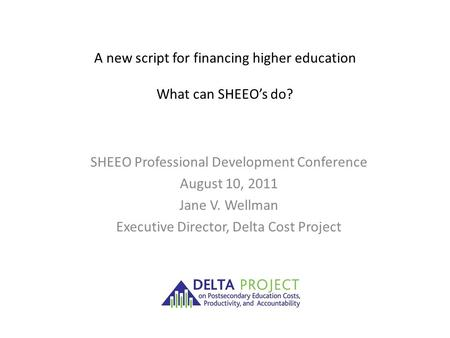 A new script for financing higher education What can SHEEO's do? SHEEO Professional Development Conference August 10, 2011 Jane V. Wellman Executive Director,